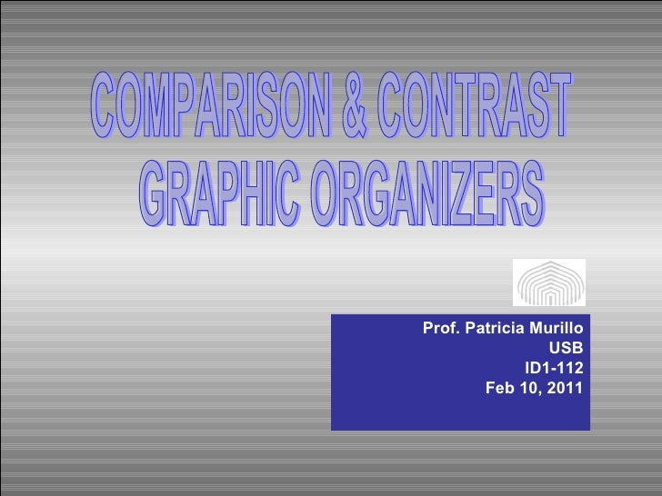 COMPARISON & CONTRAST GRAPHIC ORGANIZERS Prof. Patricia Murillo USB ID1-112 Feb 10, 2011