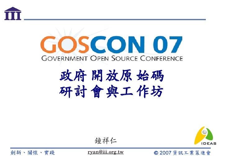 政府 開放原 始碼 研討 會與工 作坊       鐘祥仁   ryan@iii.org.tw