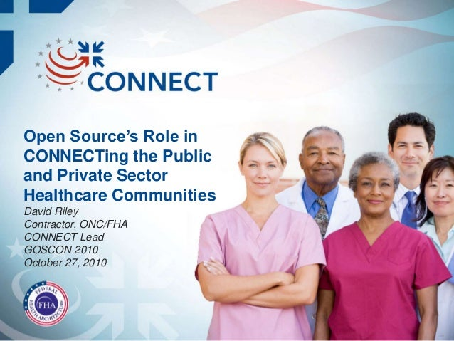 Open Source's Role in CONNECTing the Public and Private Sector Healthcare Communities David Riley Contractor, ONC/FHA CONN...