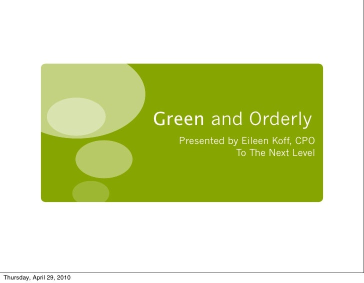 Green and Orderly                              Presented by Eileen Koff, CPO                                          To T...