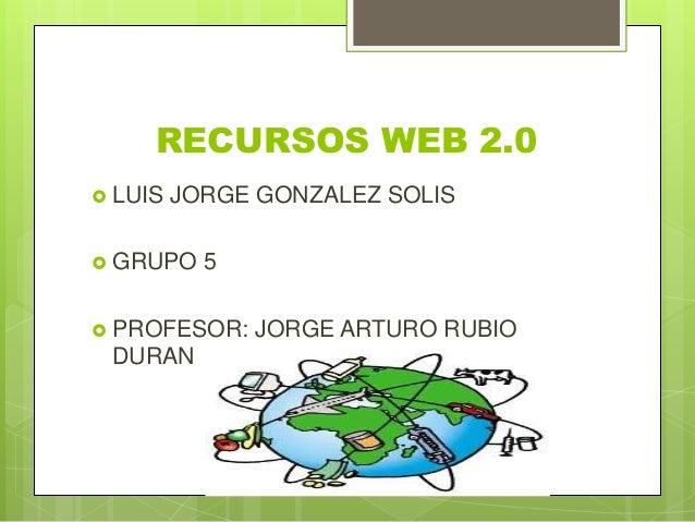 RECURSOS WEB 2.0 LUIS JORGE GONZALEZ SOLIS GRUPO 5 PROFESOR: JORGE ARTURO RUBIODURAN