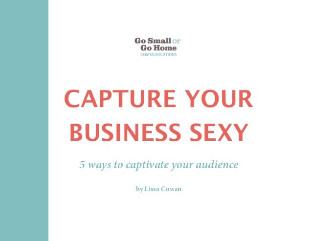 CAPTURE YOUR BUSINESS SEXY 5 ways to captivate your audience by Lissa Cowan