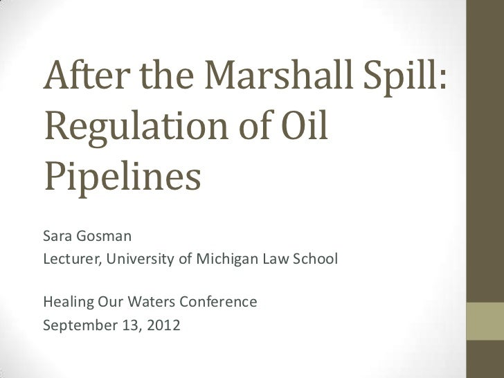 After the Marshall Spill:Regulation of OilPipelinesSara GosmanLecturer, University of Michigan Law SchoolHealing Our Water...