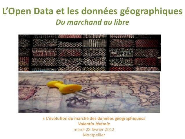 L'Open Data et les données géographiques Du marchand au libre « L'évolution du marché des données géographiques» Valentin ...