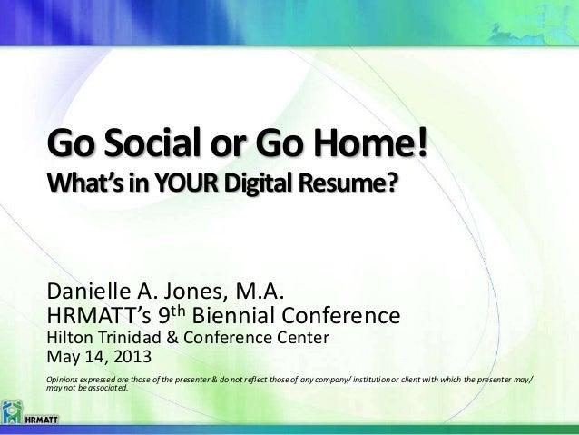 Go Social or Go Home!What's inYOURDigital Resume?Danielle A. Jones, M.A.HRMATT's 9th Biennial ConferenceHilton Trinidad & ...