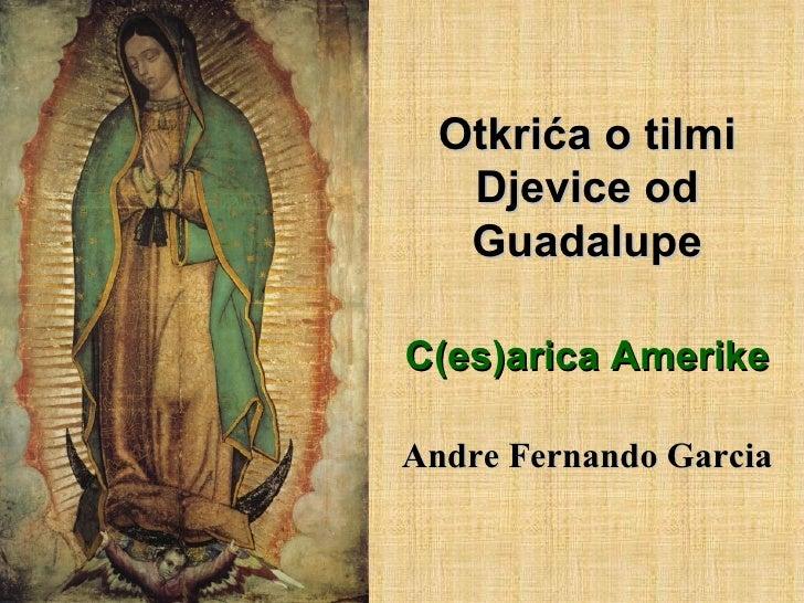 Otkrića o tilmi Djevice od Guadalupe C(es)arica Amerike Andre Fernando Garcia