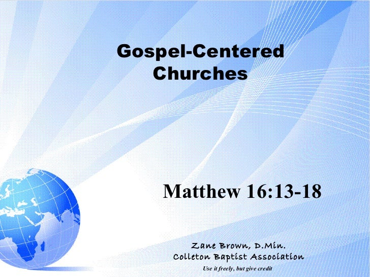 Gospel-Centered Churches Matthew 16:13-18 Zane Brown, D.Min. Colleton Baptist Association Use it freely, but give credit