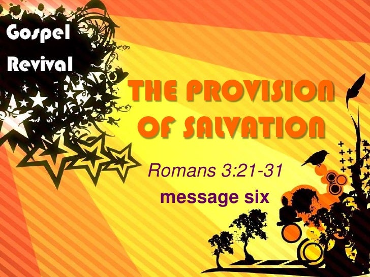 THE PROVISION OF SALVATION<br />Romans 3:21-31<br />message six<br />