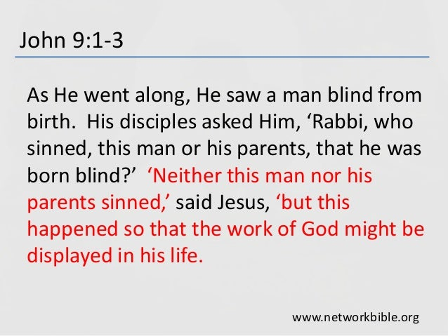John 9:1-3 As He went along, He saw a man blind from birth. His disciples asked Him, 'Rabbi, who sinned, this man or his p...