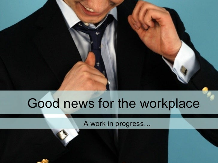 Good news for the workplace A work in progress…