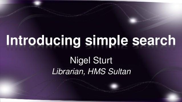 Introducing simple search          Nigel Sturt      Librarian, HMS Sultan