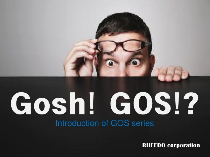 Gosh! GOS!?   Introduction of GOS series                          RHEEDO corporation