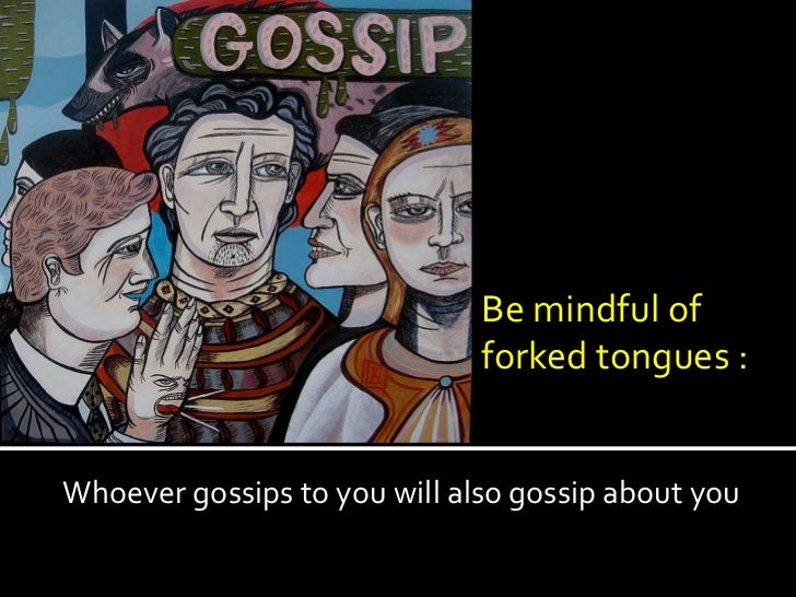 Be mindful of                              forked tongues :Whoever gossips to you will also gossip about you
