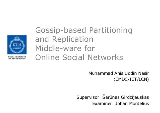 Gossip-based Partitioning and Replication Middle-ware for Online Social Networks Muhammad Anis Uddin Nasir (EMDC/ICT/LCN) ...