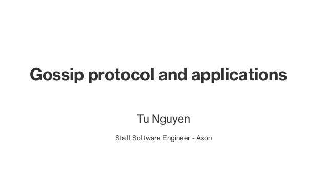 Gossip protocol and applications Tu Nguyen Staff Software Engineer - Axon