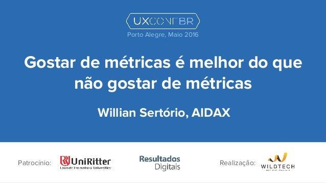 Gostar de métricas é melhor do que não gostar de métricas Willian Sertório, AIDAX Patrocínio: Porto Alegre, Maio 2016 Real...