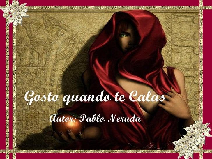 Gosto quando te Calas Autor: Pablo Neruda