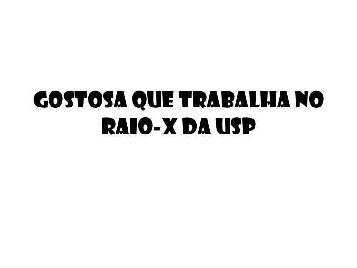 GOSTOSA QUE TRABALHA NO RAIO-X DA USP