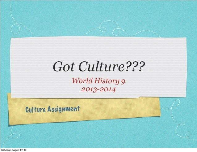 Culture Assignment Got Culture??? World History 9 2013-2014 Saturday, August 17, 13