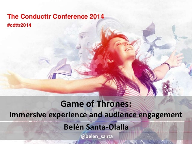 The Conducttr Conference 2014 Belén Santa-Olalla Game of Thrones: Immersive experience and audience engagement @belen_sant...