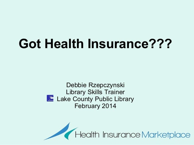 Got Health Insurance??? Debbie Rzepczynski Library Skills Trainer Lake County Public Library February 2014