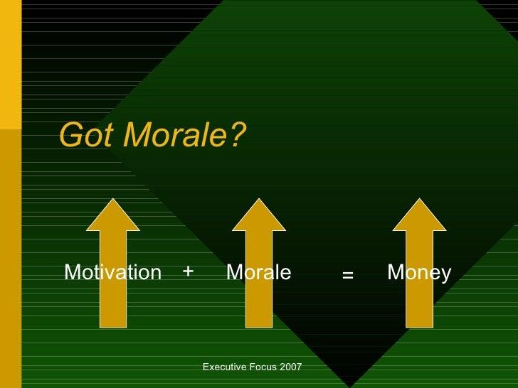 Got Morale? Motivation Morale + Money =
