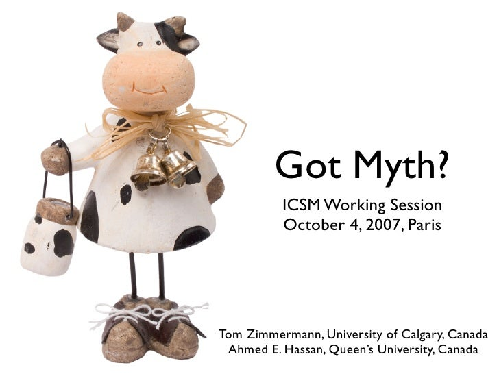 Got Myth?           ICSM Working Session           October 4, 2007, Paris     Tom Zimmermann, University of Calgary, Canad...