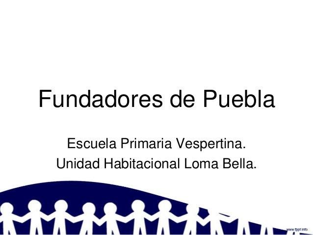 Fundadores de Puebla  Escuela Primaria Vespertina. Unidad Habitacional Loma Bella.