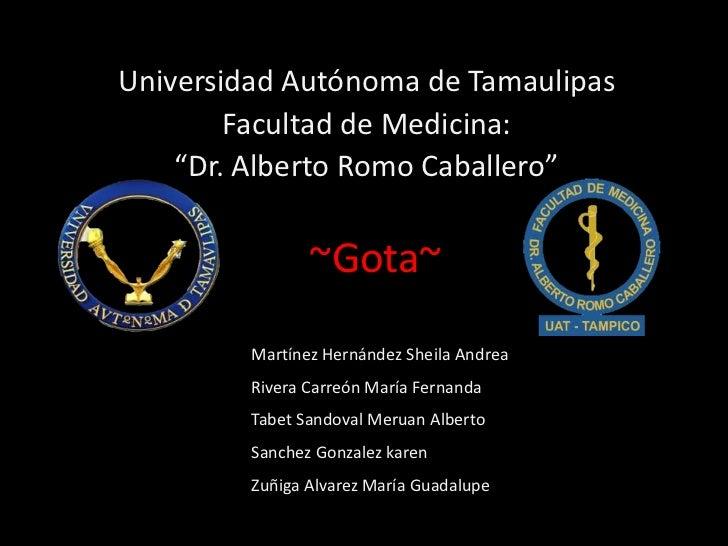 "Universidad Autónoma de Tamaulipas        Facultad de Medicina:    ""Dr. Alberto Romo Caballero""                ~Gota~     ..."