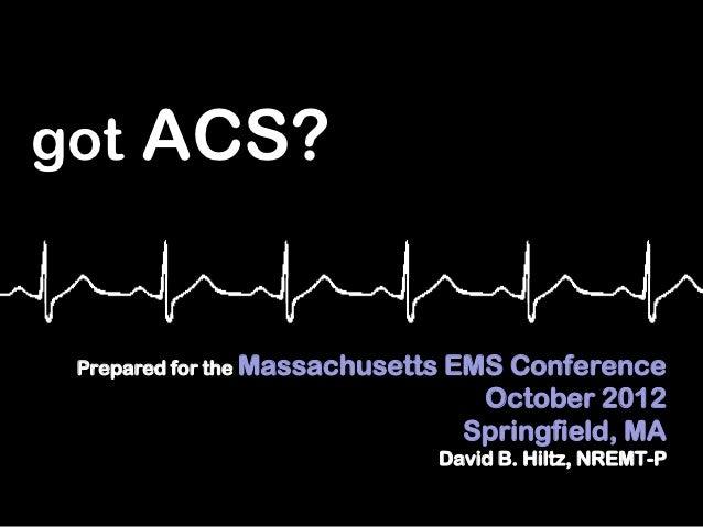 got ACS? Prepared for the Massachusetts   EMS Conference                                    October 2012                  ...