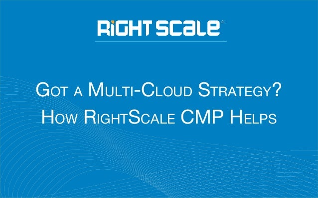 GOT A MULTI-CLOUD STRATEGY? HOW RIGHTSCALE CMP HELPS