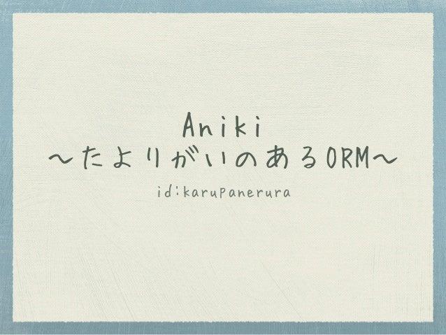 Aniki 〜たよりがいのあるORM〜 id:karupanerura