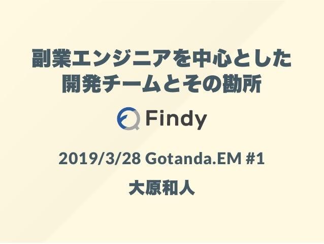 副業エンジニアを中心とした 開発チームとその勘所 2019/3/28 Gotanda.EM #1 大原和人