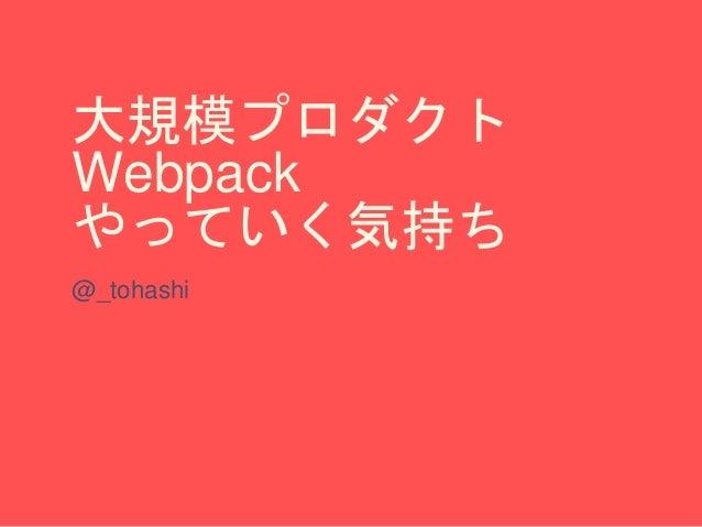 大規模プロダクト Webpack やっていく気持ち @_tohashi