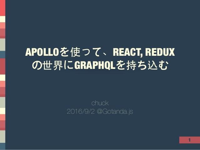 1 APOLLOを使って、REACT, REDUX の世界にGRAPHQLを持ち込む chuck 2016/9/2 @Gotanda.js
