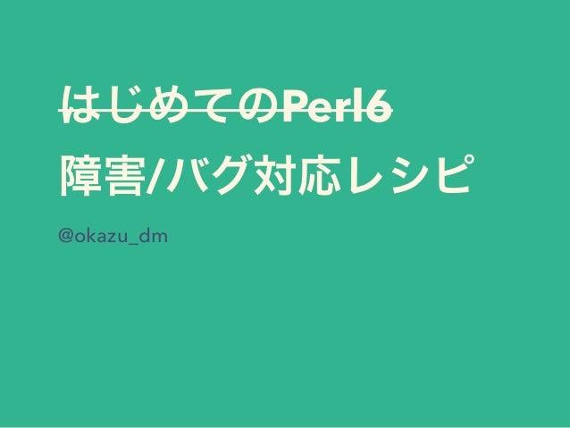 はじめてのPerl6 障害/バグ対応レシピ @okazu_dm