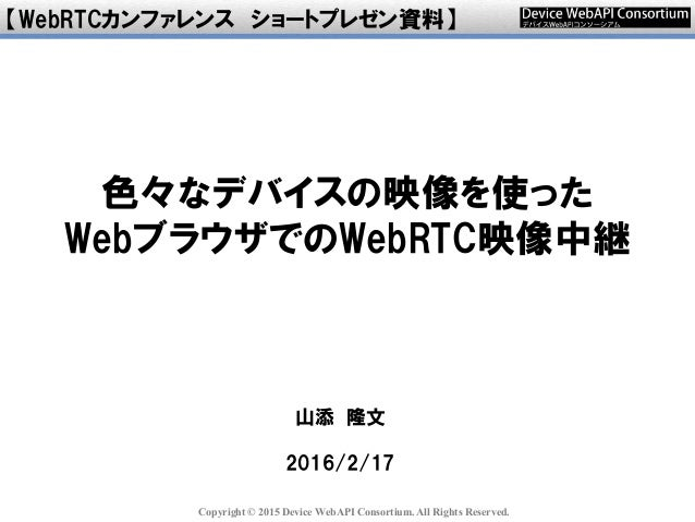 Copyright © 2015 Device WebAPI Consortium. All Rights Reserved. 山添 隆文 2016/2/17 【WebRTCカンファレンス ショートプレゼン資料】 色々なデバイスの映像を使った ...
