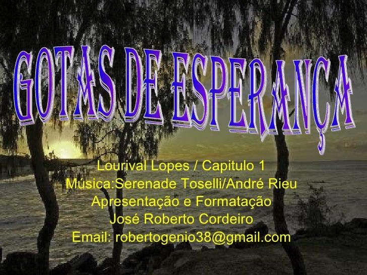 Lourival Lopes / Capitulo 1 Música:Serenade Toselli/André Rieu Apresentação e Formatação José Roberto Cordeiro Email: robe...
