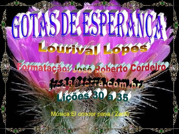 gotas de esperança Lourival Lopes Formatação: José Roberto Cordeiro [email_address] Lições 30 a 35 Música:El condor pasa./...