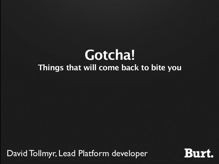 Gotcha!        Things that will come back to bite youDavid Tollmyr, Lead Platform developer