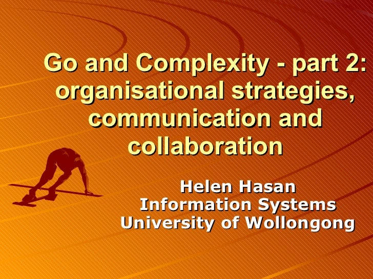 Go and Complexity - part 2: organisational strategies, communication and collaboration Helen Hasan Information Systems Uni...