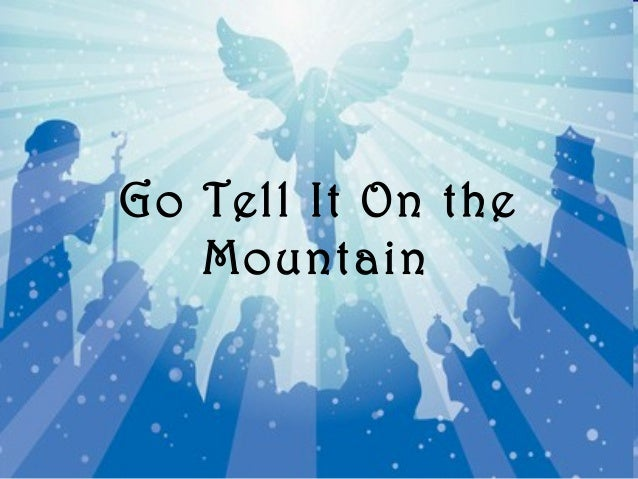 go tell it on the mountain battle Lyrics to let's go song by ministry:  let's go to the edge of a mountain jump off and lets start countin' hit the ground and tell me if it bleeds let's go insane  let's go for the final battle let's slaughter them all like cattle let's go to our graves in victory.