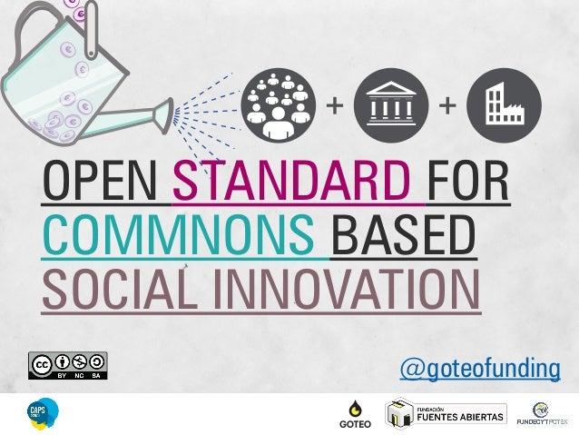 OPEN STANDARD FOR COMMNONS BASED SOCIAL INNOVATION @goteofunding