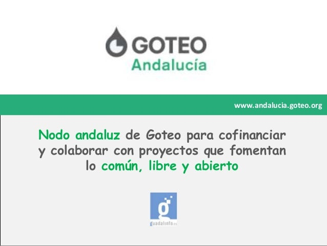 www.andalucia.goteo.org  Nodo andaluz de Goteo para cofinanciar y colaborar con proyectos que fomentan lo común, libre y a...