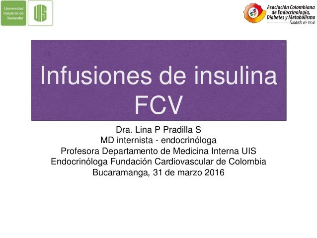 Infusiones de insulina FCV Dra. Lina P Pradilla S MD internista - endocrinóloga Profesora Departamento de Medicina Interna...