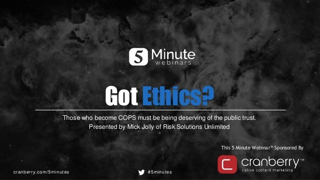 cranberry.com/5minutes #5minutes This 5 Minute Webinar™ Sponsored By Got Ethics? Those who become COPS must be being deser...