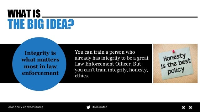 cranberry.com/5minutes #5minutes WHAT IS THE BIG IDEA? Integrity is what matters most in law enforcement You can train a p...