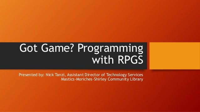 Got Game? Programming with RPGS Presented by: Nick Tanzi, Assistant Director of Technology Services Mastics-Moriches-Shirl...