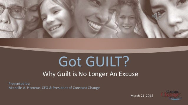Presented by: Michelle A. Homme, CEO & President of Constant Change Got GUILT? Why Guilt is No Longer An Excuse March 21, ...