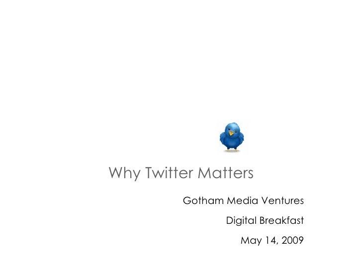 Why Twitter Matters Gotham Media Ventures Digital Breakfast May 14, 2009